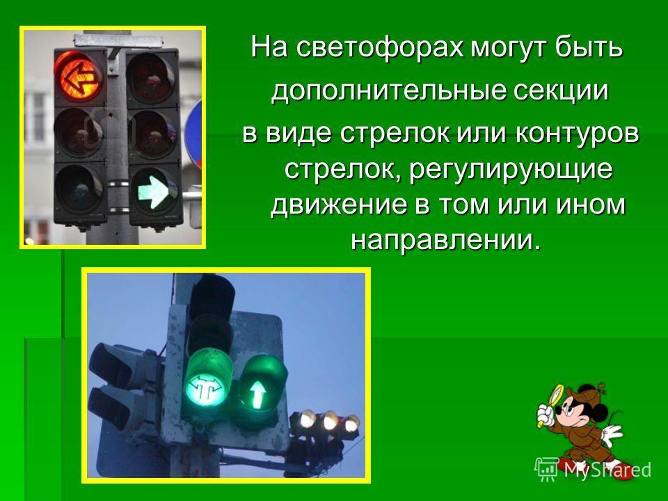 На светофорах могут быть дополнительные секции дополнительные секции в виде стрелок или контуров стрелок, регулирующие движение в том или ином направлении. в виде стрелок или контуров стрелок, регулирующие движение в том или ином направлении.