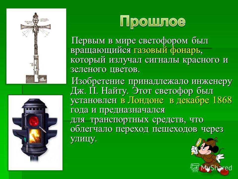 Первым в мире светофором был вращающийся газовый фонарь, который излучал сигналы красного и зеленого цветов. Первым в мире светофором был вращающийся газовый фонарь, который излучал сигналы красного и зеленого цветов. Изобретение принадлежало инженер