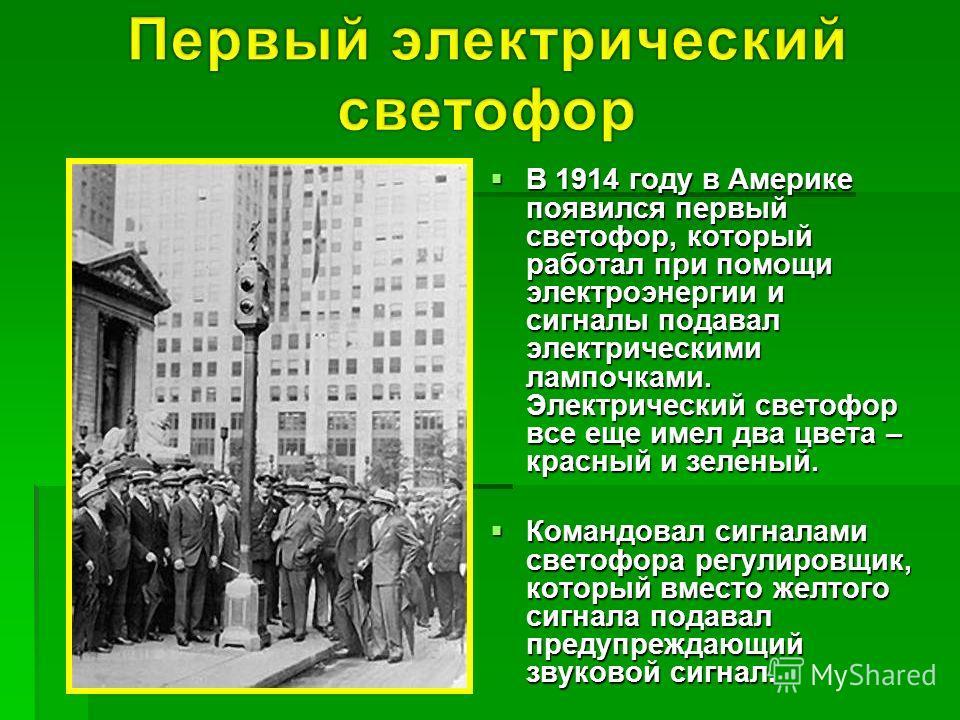 В 1914 году в Америке появился первый светофор, который работал при помощи электроэнергии и сигналы подавал электрическими лампочками. Электрический светофор все еще имел два цвета – красный и зеленый. В 1914 году в Америке появился первый светофор,