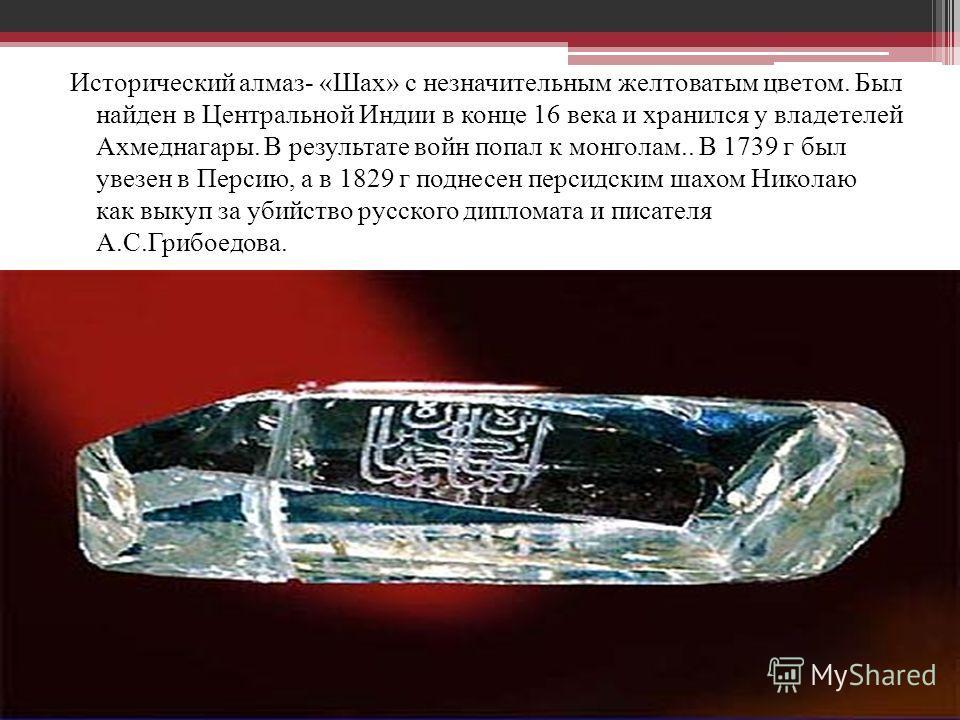 Исторический алмаз- «Шах» с незначительным желтоватым цветом. Был найден в Центральной Индии в конце 16 века и хранился у владетелей Ахмеднагары. В результате войн попал к монголам.. В 1739 г был увезен в Персию, а в 1829 г поднесен персидским шахом