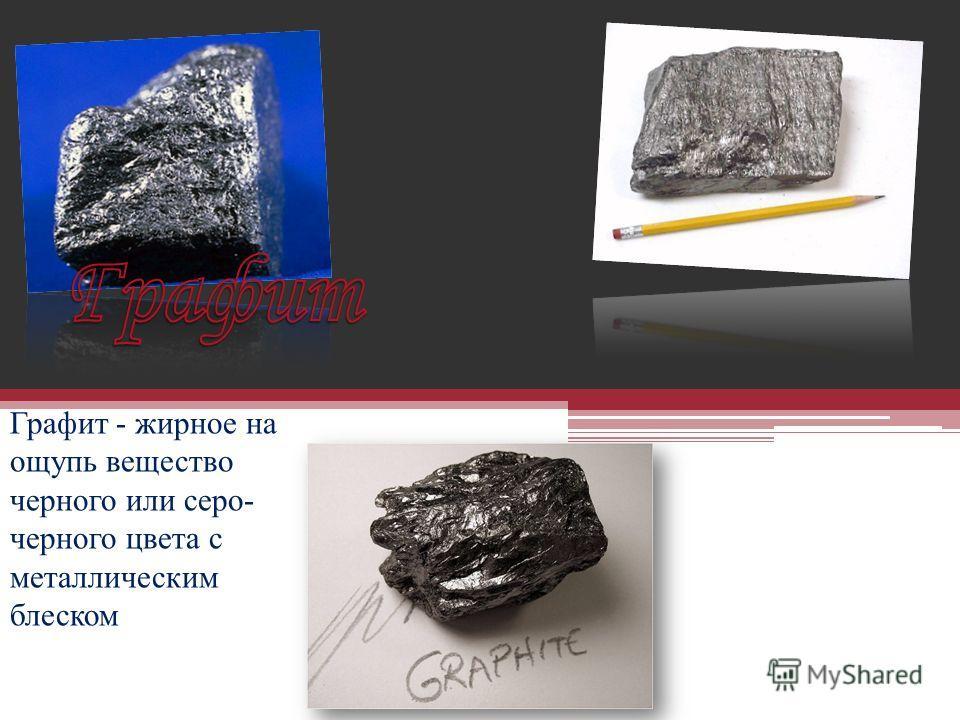 Графит - жирное на ощупь вещество черного или серо- черного цвета с металлическим блеском