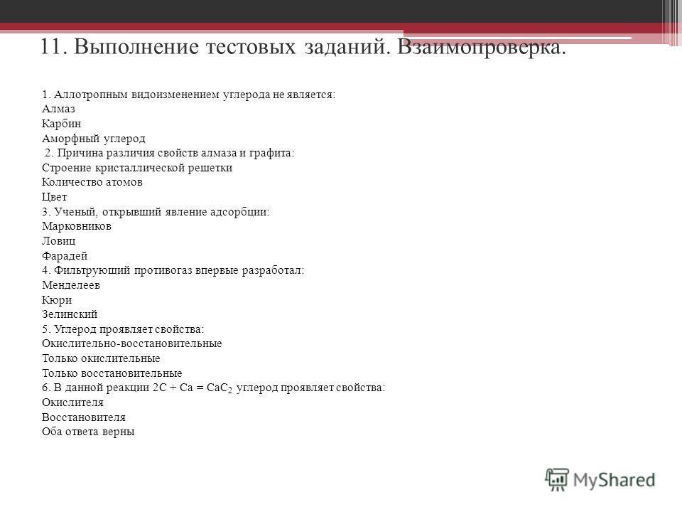 11. Выполнение тестовых заданий. Взаимопроверка. 1. Аллотропным видоизменением углерода не является: Алмаз Карбин Аморфный углерод 2. Причина различия свойств алмаза и графита: Строение кристаллической решетки Количество атомов Цвет 3. Ученый, открыв