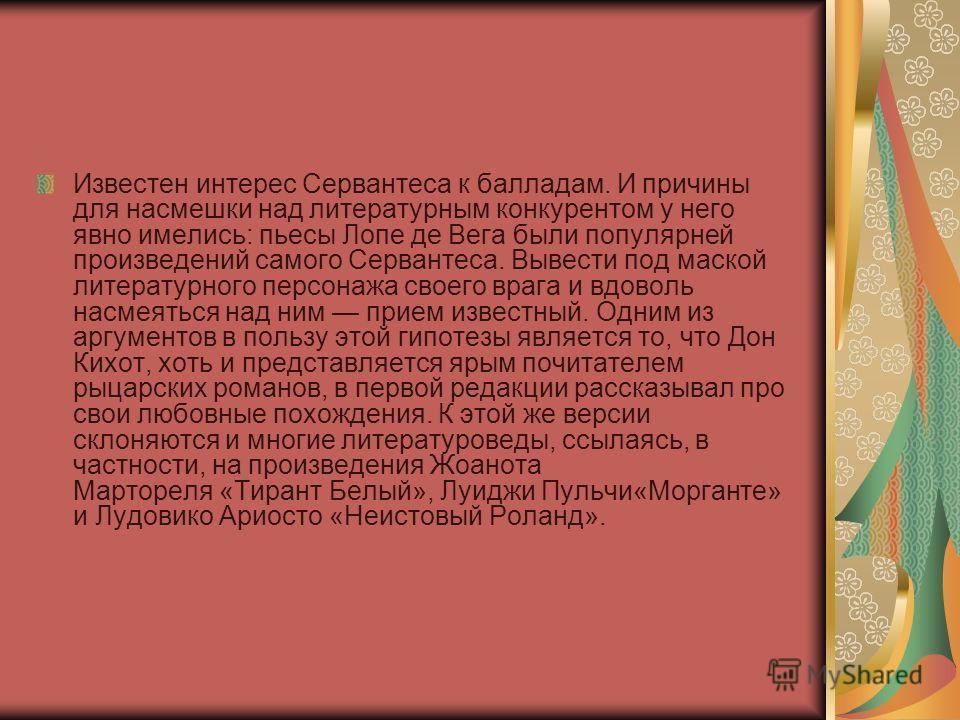 Известен интерес Серваутеса к балладам. И причины для насмешки над литературным конкурентом у него явно имелись: пьесы Лопе де Вега были популярней произведений самого Серваутеса. Вывести под маской литературного персонажа своего врага и вдоволь насм