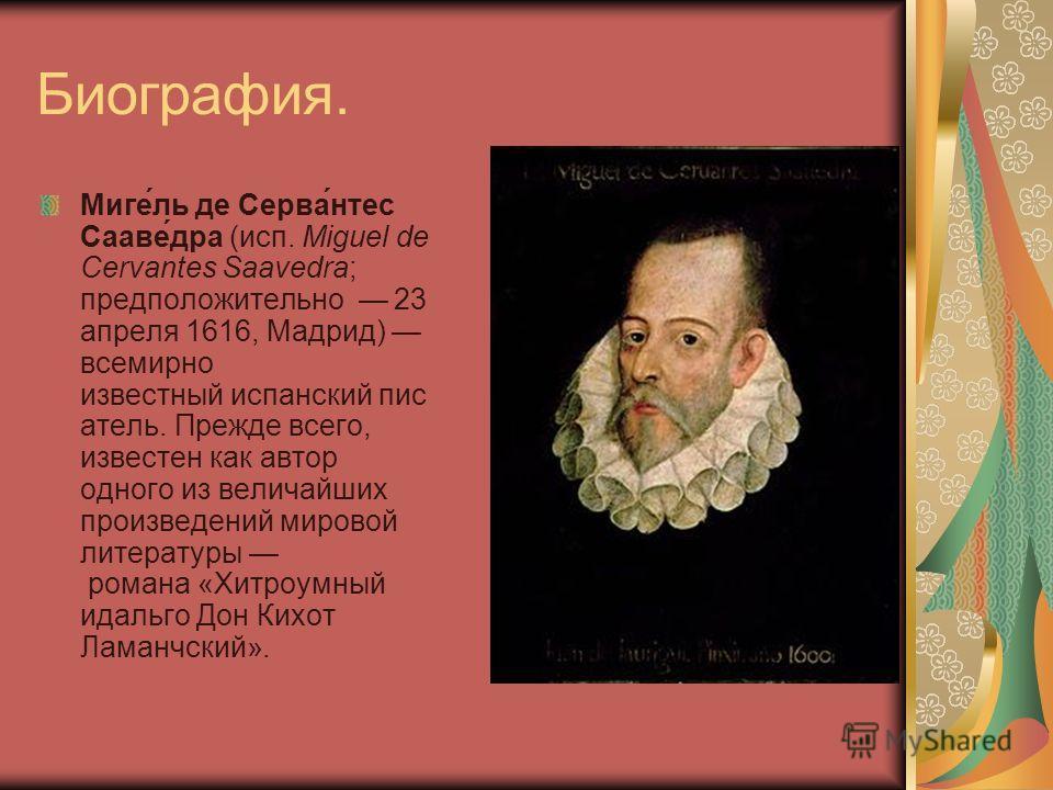 Биография. Миге́ль де Серва́утес Сааве́дра (исп. Miguel de Cervantes Saavedra; предположительно 23 апреля 1616, Мадрид) всемирно известный испанский писатель. Прежде всего, известен как автор одного из величайших произведений мировой литературы роман
