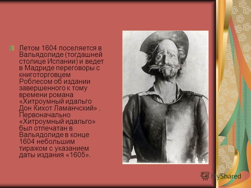 Летом 1604 поселяется в Вальядолиде (тогдашней столице Испании) и ведет в Мадриде переговоры с книготорговцем Роблесом об издании завершенного к тому времени романа «Хитроумный идальго Дон Кихот Ламанчский». Первоначально «Хитроумный идальго» был отп