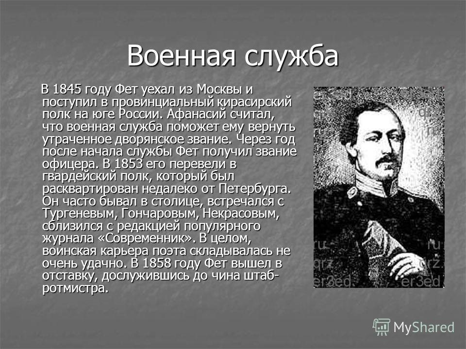 Военная служба В 1845 году Фет уехал из Москвы и поступил в провинциальный кирасирский полк на юге России. Афанасий считал, что военная служба поможет ему вернуть утраченное дворянское звание. Через год после начала службы Фет получил звание офицера.