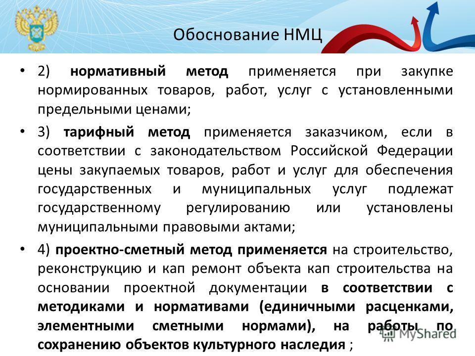 Обоснование НМЦ 2) нормативный метод применяется при закупке нормированных товаров, работ, услуг с установленными предельными ценами; 3) тарифный метод применяется заказчиком, если в соответствии с законодательством Российской Федерации цены закупаем