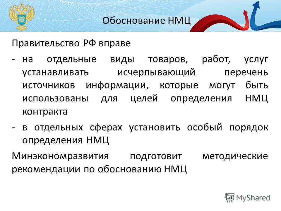 Обоснование НМЦ Правительство РФ вправе -на отдельные виды товаров, работ, услуг устанавливать исчерпывающий перечень источников информации, которые могут быть использованы для целей определения НМЦ контракта -в отдельных сферах установить особый пор