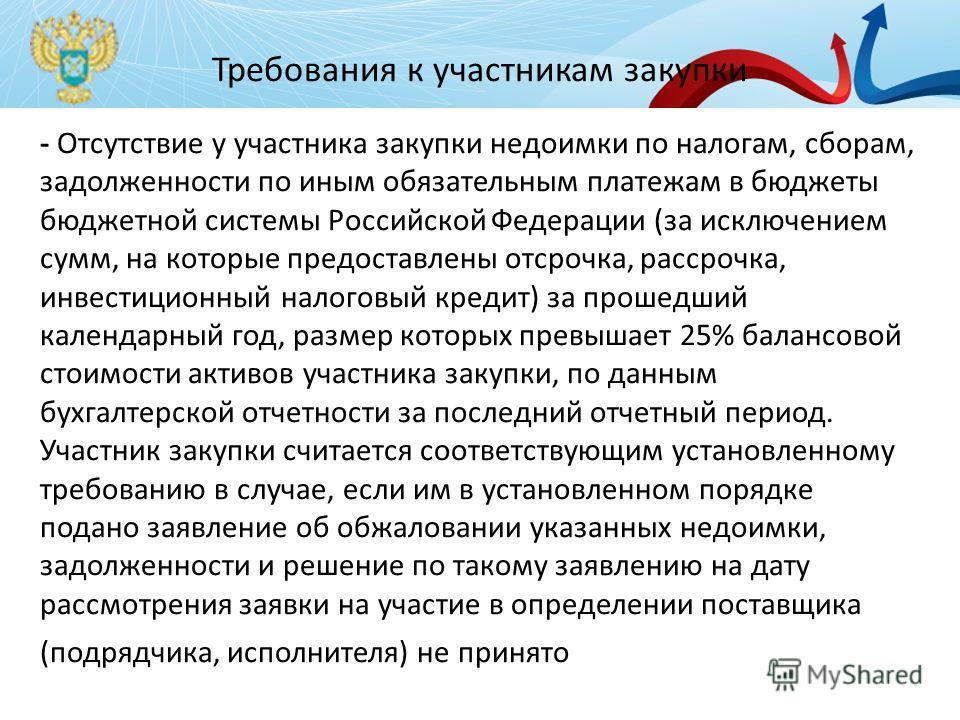 Требования к участникам закупки - Отсутствие у участника закупки недоимки по налогам, сборам, задолженности по иным обязательным платежам в бюджеты бюджетной системы Российской Федерации (за исключением сумм, на которые предоставлены отсрочка, рассро