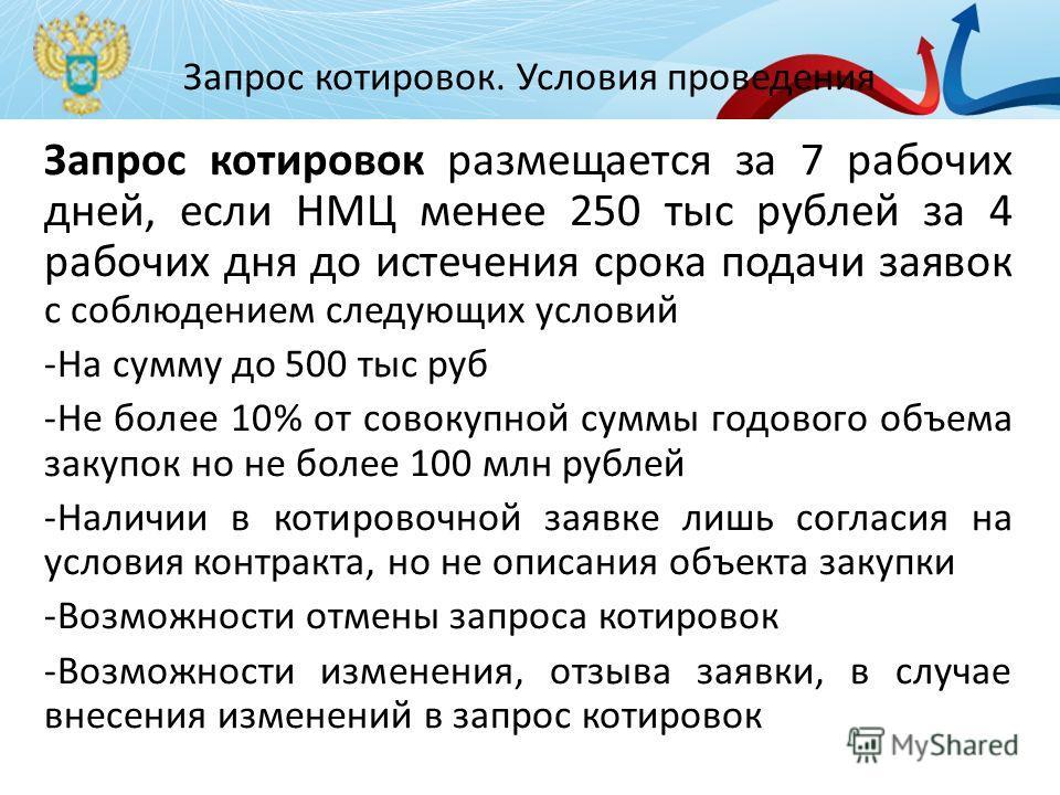 Запрос котировок. Условия проведения Запрос котировок размещается за 7 рабочих дней, если НМЦ менее 250 тыс рублей за 4 рабочих дня до истечения срока подачи заявок с соблюдением следующих условий -На сумму до 500 тыс руб -Не более 10% от совокупной