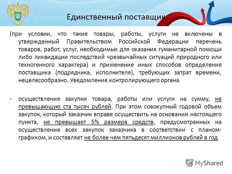 Единственный поставщик (при условии, что такие товары, работы, услуги не включены в утвержденный Правительством Российской Федерации перечень товаров, работ, услуг, необходимых для оказания гуманитарной помощи либо ликвидации последствий чрезвычайных
