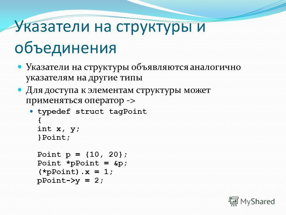 Указатели на структуры и объединения Указатели на структуры объявляются аналогично указателям на другие типы Для доступа к элементам структуры может применяться оператор -> typedef struct tagPoint { int x, y; }Point; Point p = {10, 20}; Point *pPoint