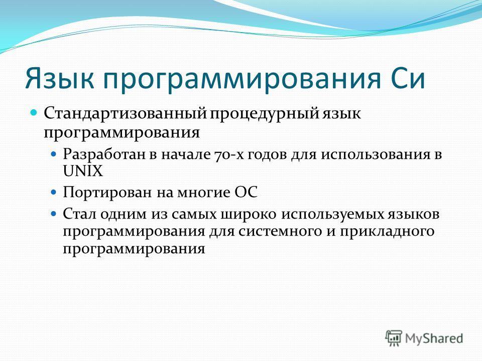 Язык программирования Си Стандартизованный процедурный язык программирования Разработан в начале 70-х годов для использования в UNIX Портирован на многие ОС Стал одним из самых широко используемых языков программирования для системного и прикладного