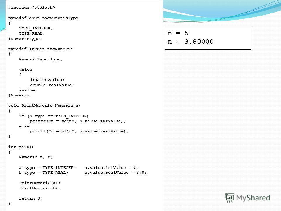 #include typedef enum tagNumericType { TYPE_INTEGER, TYPE_REAL, }NumericType; typedef struct tagNumeric { NumericType type; union { intintValue; double realValue; }value; }Numeric; void PrintNumeric(Numeric n) { if (n.type == TYPE_INTEGER) printf(