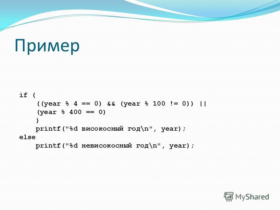 Пример if ( ((year % 4 == 0) && (year % 100 != 0)) || (year % 400 == 0) ) printf(%d високосный год\n, year); else printf(%d невисокосный год\n, year);