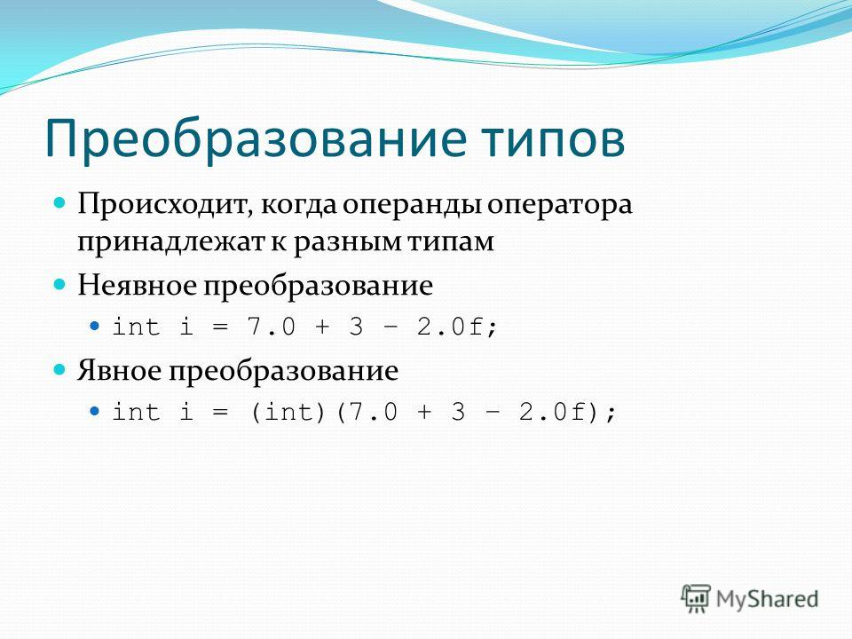 Преобразование типов Происходит, когда операнды оператора принадлежат к разным типам Неявное преобразование int i = 7.0 + 3 – 2.0f; Явное преобразование int i = (int)(7.0 + 3 – 2.0f);