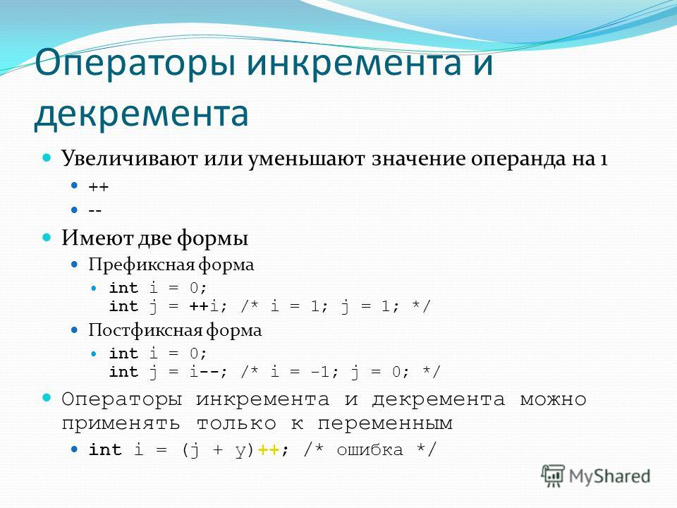 Операторы инкремента и декремента Увеличивают или уменьшают значение операнда на 1 ++ -- Имеют две формы Префиксная форма int i = 0; int j = ++i; /* i = 1; j = 1; */ Постфиксная форма int i = 0; int j = i--; /* i = -1; j = 0; */ Операторы инкремента