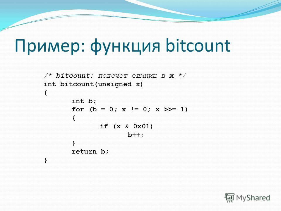 Пример: функция bitcount /* bitcount: подсчет единиц в x */ int bitcount(unsigned х) { int b; for (b = 0; х != 0; x >>= 1) { if (x & 0x01) b++; } return b; }