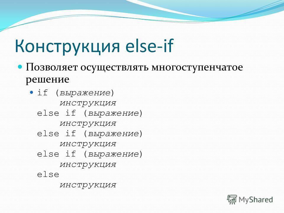 Конструкция else-if Позволяет осуществлять многоступенчатое решение if (выражение) инструкция else if (выражение) инструкция else if (выражение) инструкция else if (выражение) инструкция else инструкция
