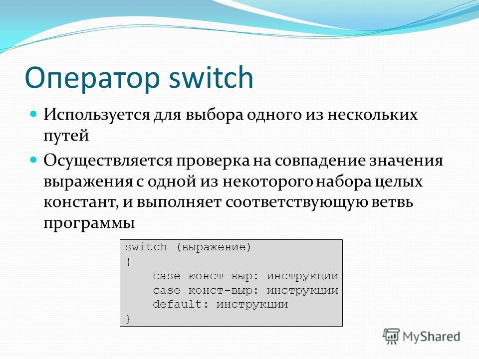 Оператор switch Используется для выбора одного из нескольких путей Осуществляется проверка на совпадение значения выражения с одной из некоторого набора целых констант, и выполняет соответствующую ветвь программы switch (выражение) { case конст-выр: