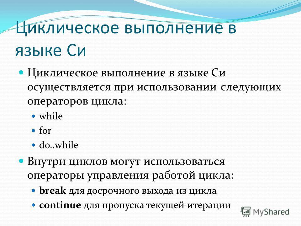 Циклическое выполнение в языке Си Циклическое выполнение в языке Си осуществляется при использовании следующих операторов цикла: while for do..while Внутри циклов могут использоваться операторы управления работой цикла: break для досрочного выхода из