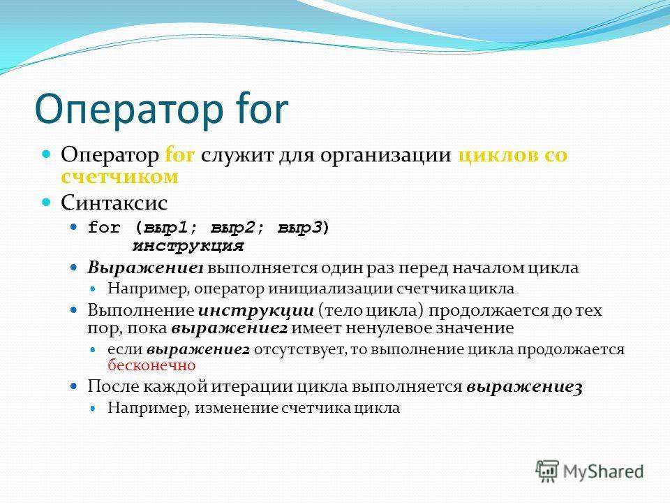 Оператор for Оператор for служит для организации циклов со счетчиком Синтаксис for (выр 1; выр 2; выр 3) инструкция Выражение 1 выполняется один раз перед началом цикла Например, оператор инициализации счетчика цикла Выполнение инструкции (тело цикла