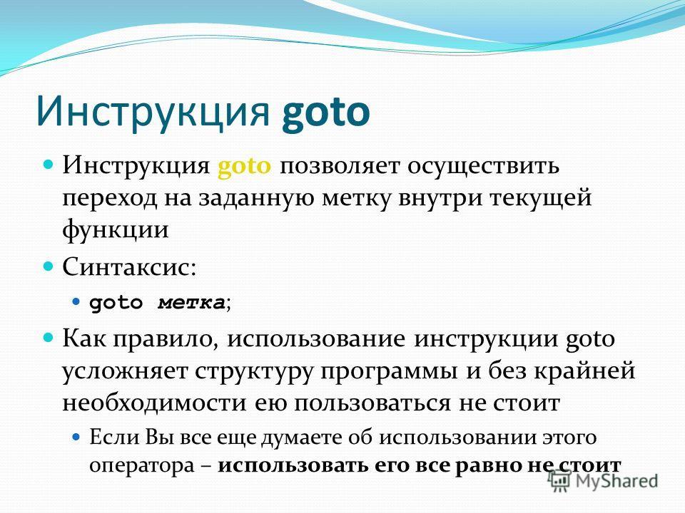 Инструкция goto Инструкция goto позволяет осуществить переход на заданную метку внутри текущей функции Синтаксис: goto метка ; Как правило, использование инструкции goto усложняет структуру программы и без крайней необходимости ею пользоваться не сто