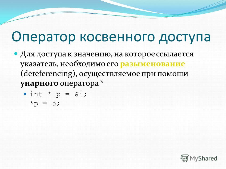 Оператор косвенного доступа Для доступа к значению, на которое ссылается указатель, необходимо его разыменование (dereferencing), осуществляемое при помощи унарного оператора * int * p = &i; *p = 5;