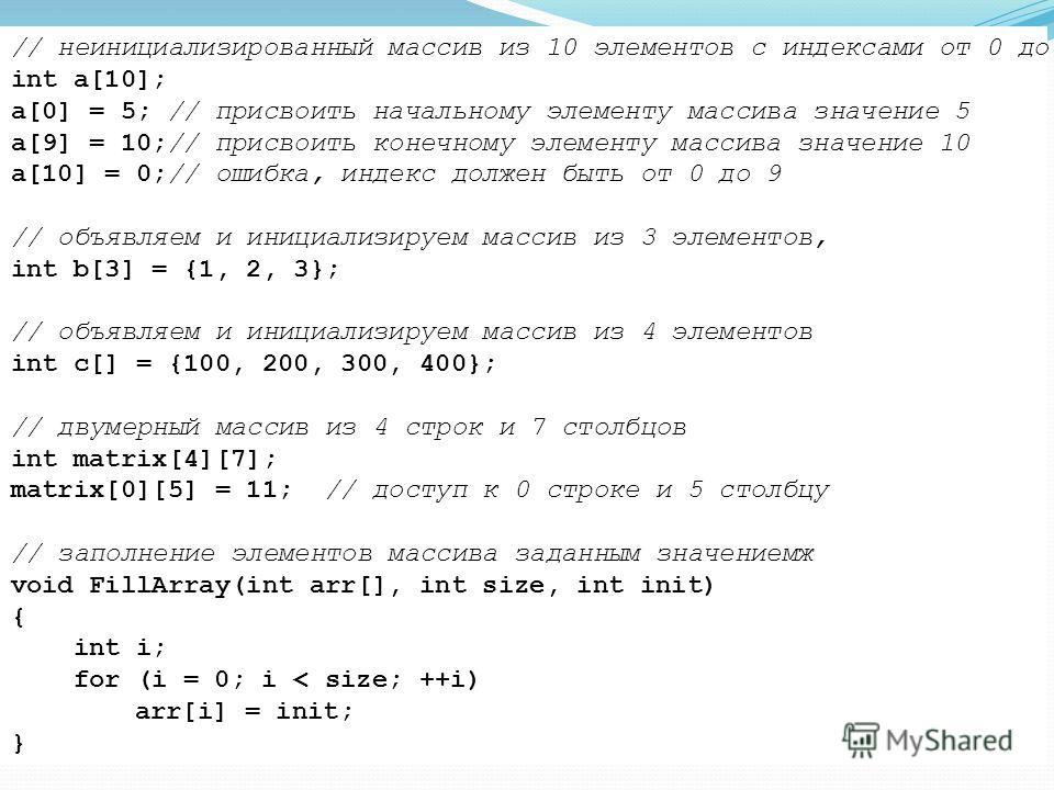 // неинициализированный массив из 10 элементов с индексами от 0 до 9 int a[10]; a[0] = 5; // присвоить начальному элементу массива значение 5 a[9] = 10;// присвоить конечному элементу массива значение 10 a[10] = 0;// ошибка, индекс должен быть от 0 д