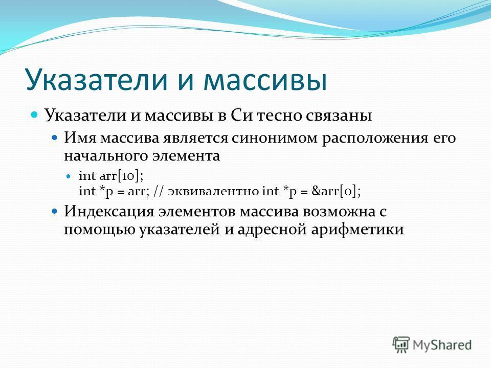 Указатели и массивы Указатели и массивы в Си тесно связаны Имя массива является синонимом расположения его начального элемента int arr[10]; int *p = arr; // эквивалентно int *p = &arr[0]; Индексация элементов массива возможна с помощью указателей и а