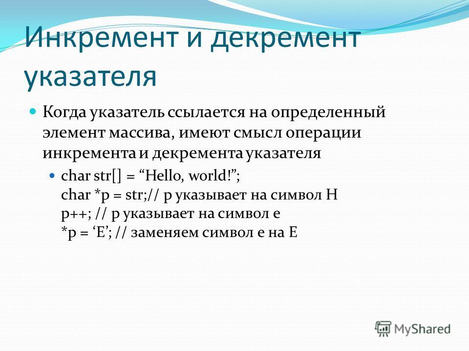 Инкремент и декремент указателя Когда указатель ссылается на определенный элемент массива, имеют смысл операции инкремента и декремента указателя char str[] = Hello, world!; char *p = str;// p указывает на символ H p++; // p указывает на символ e *p