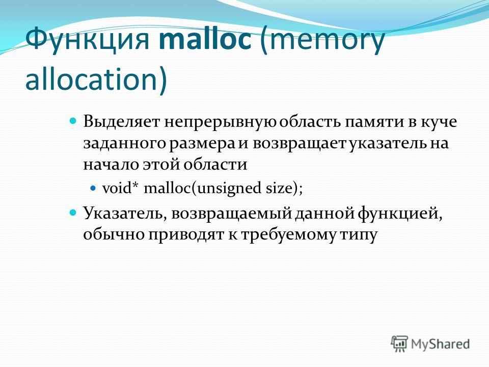 Функция malloc (memory allocation) Выделяет непрерывную область памяти в куче заданного размера и возвращает указатель на начало этой области void* malloc(unsigned size); Указатель, возвращаемый данной функцией, обычно приводят к требуемому типу