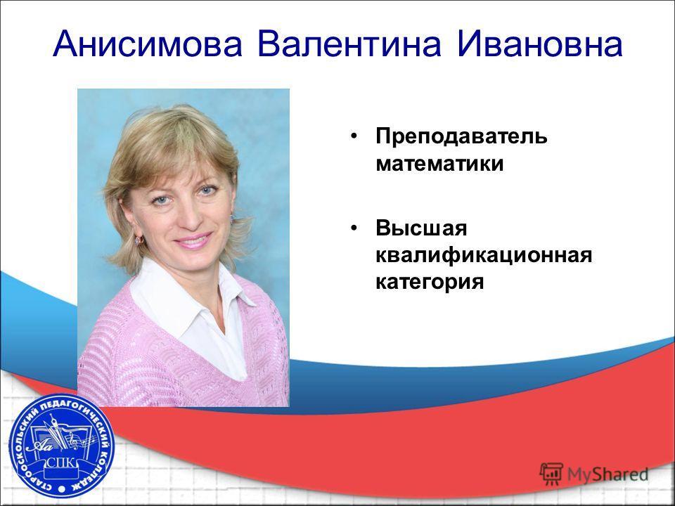 Анисимова Валентина Ивановна Преподаватель математики Высшая квалификационная категория