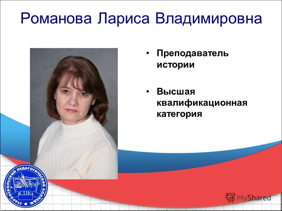 Романова Лариса Владимировна Преподаватель истории Высшая квалификационная категория