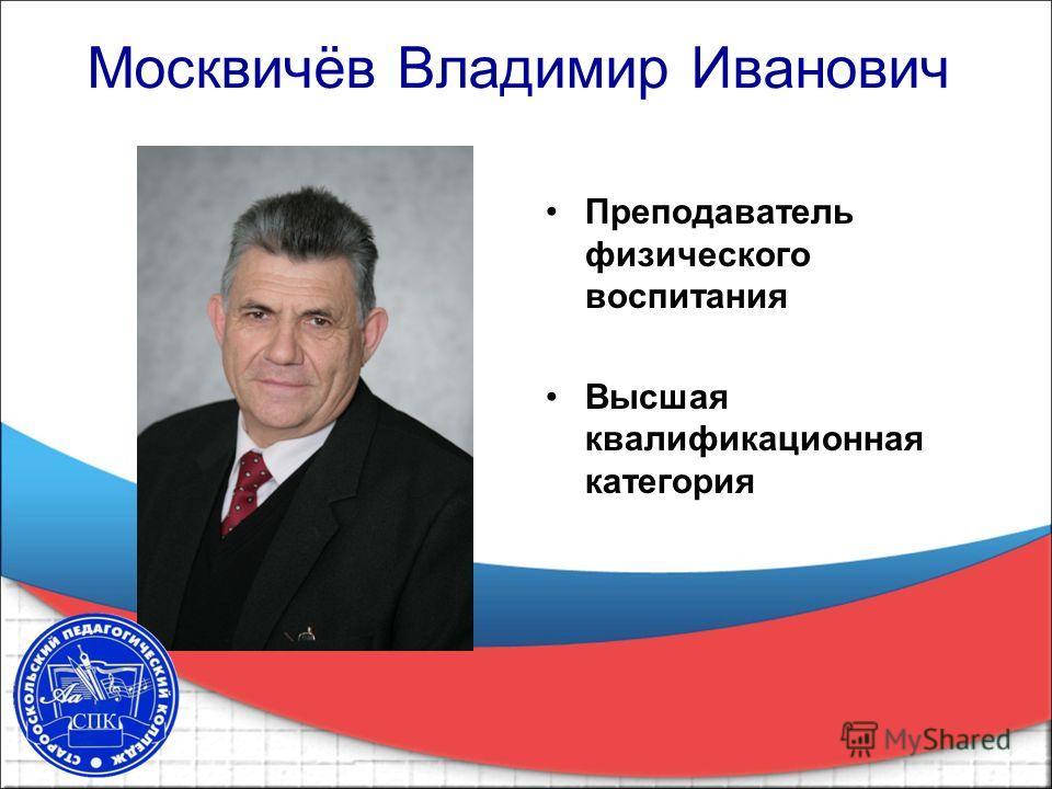 Москвичёв Владимир Иванович Преподаватель физического воспитания Высшая квалификационная категория