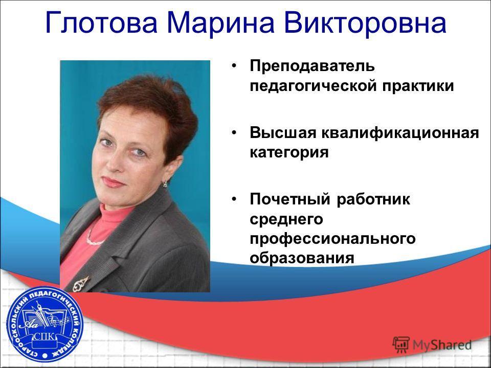 Глотова Марина Викторовна Преподаватель педагогической практики Высшая квалификационная категория Почетный работник среднего профессионального образования
