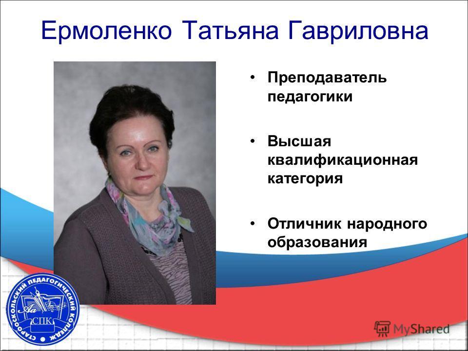 Ермоленко Татьяна Гавриловна Преподаватель педагогики Высшая квалификационная категория Отличник народного образования