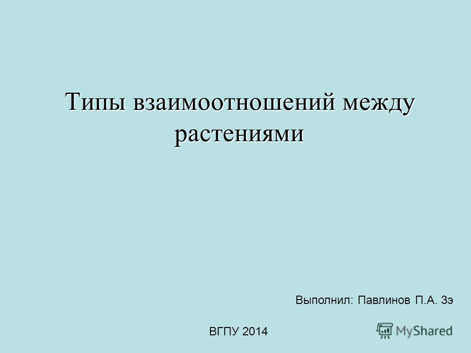 Типы взаимоотношений между растениями Выполнил: Павлинов П.А. 3 э ВГПУ 2014