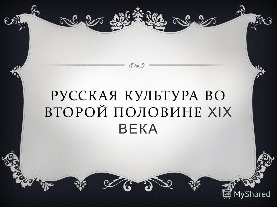 РУССКАЯ КУЛЬТУРА ВО ВТОРОЙ ПОЛОВИНЕ XIX ВЕКА