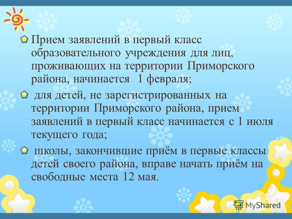 Прием заявлений в первый класс образовательного учреждения для лиц, проживающих на территории Приморского района, начинается 1 февраля; для детей, не зарегистрированных на территории Приморского района, прием заявлений в первый класс начинается с 1 и