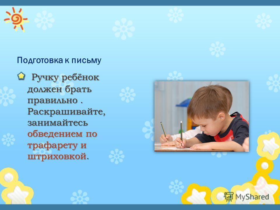 Подготовка к письму Ручку ребёнок должен брать правильно. Раскрашивайте, занимайтесь обведением по трафарету и штриховкой. Ручку ребёнок должен брать правильно. Раскрашивайте, занимайтесь обведением по трафарету и штриховкой.
