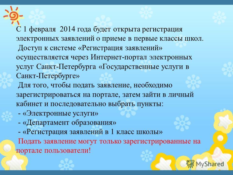 С 1 февраля 2014 года будет открыта регистрация электронных заявлений о приеме в первые классы школ. Доступ к системе «Регистрация заявлений» осуществляется через Интернет-портал электронных услуг Санкт-Петербурга «Государственные услуги в Санкт-Пете