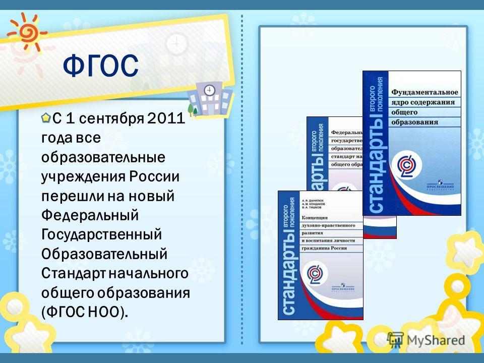ФГОС С 1 сентября 2011 года все образовательные учреждения России перешли на новый Федеральный Государственный Образовательный Стандарт начального общего образования (ФГОС НОО).