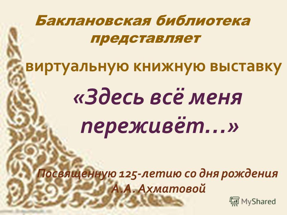 Баклановская библиотека представляет виртуальную книжную выставку « Здесь всё меня переживёт …» Посвященную 125- летию со дня рождения А. А. Ахматовой