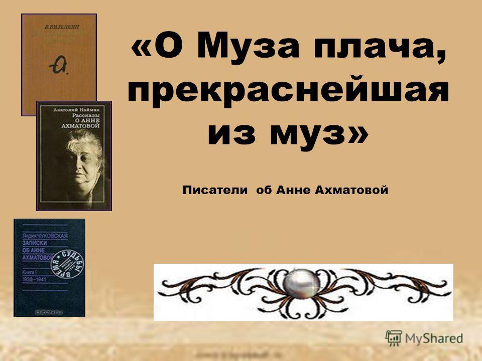 «О Муза плача, прекраснейшая из муз» Писатели об Анне Ахматовой