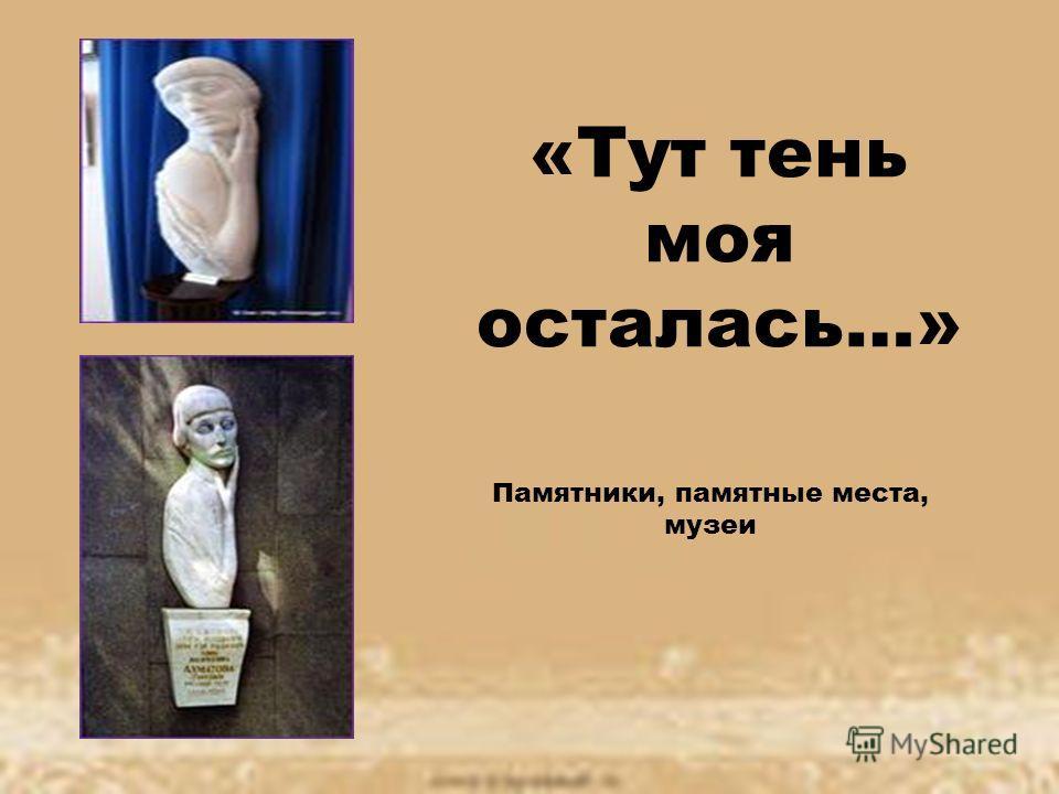«Тут тень моя осталась…» Памятники, памятные места, музеи