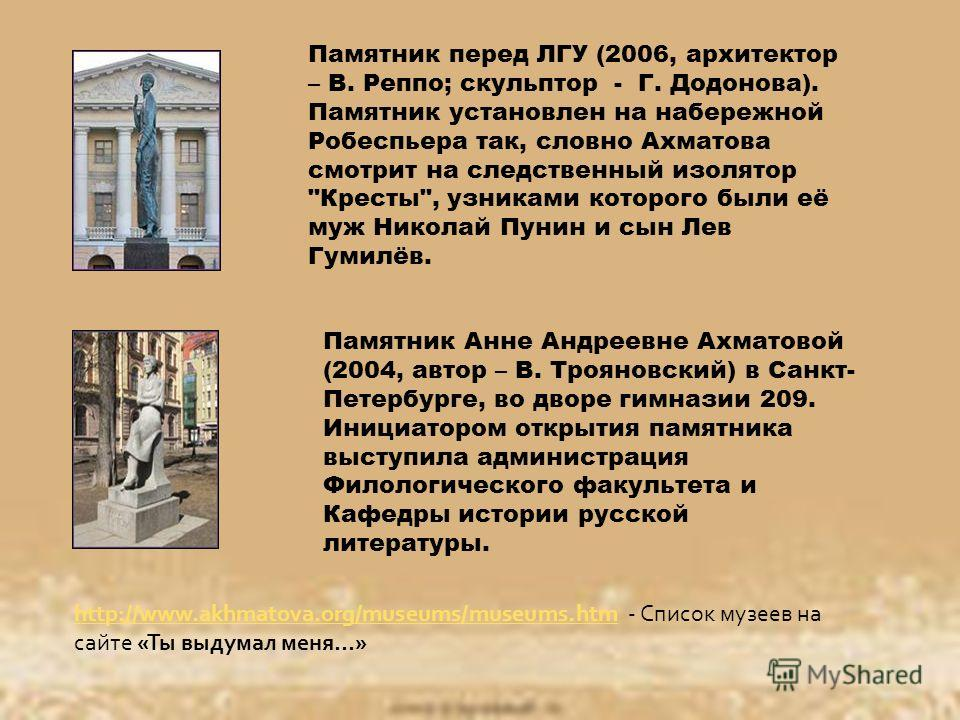 Памятник перед ЛГУ (2006, архитектор – В. Реппо; скульптор - Г. Додонова). Памятник установлен на набережной Робеспьера так, словно Ахматова смотрит на следственный изолятор