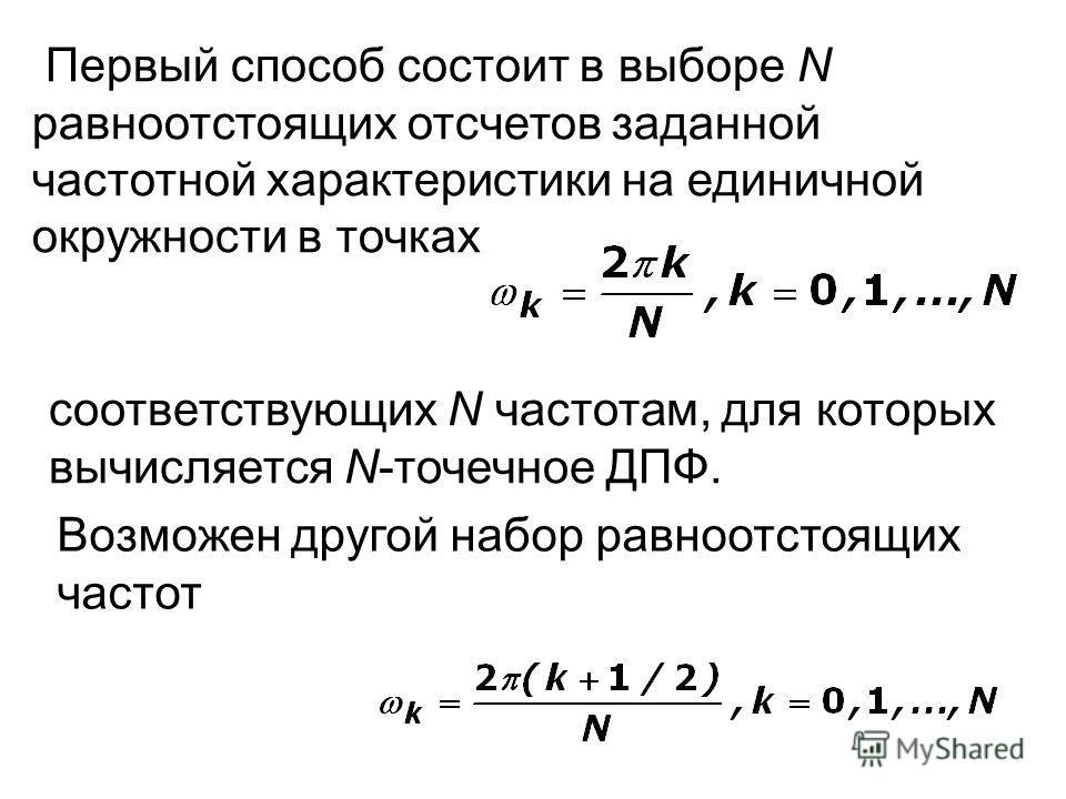 Первый способ состоит в выборе N равноотстоящих отсчетов заданной частотной характеристики на единичной окружности в точках соответствующих N частотам, для которых вычисляется N-точечное ДПФ. Возможен другой набор равноотстоящих частот