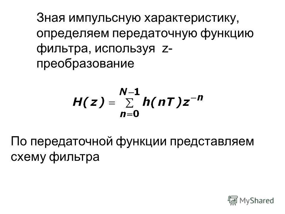 Зная импульсную характеристику, определяем передаточную функцию фильтра, используя z- преобразование По передаточной функции представляем схему фильтра