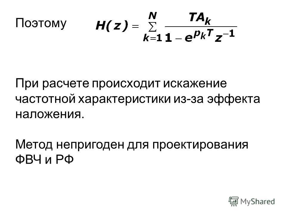 Поэтому При расчете происходит искажение частотной характеристики из-за эффекта наложения. Метод непригоден для проектирования ФВЧ и РФ